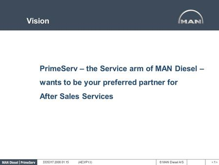 © MAN Diesel A/S Vision < 1 >< 1 > 3335317.2008.01.15(AE3/PYJ) PrimeServ – the Service arm of MAN Diesel – wants to be your preferred partner for After.