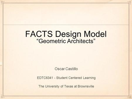 "FACTS Design Model ""Geometric Architects"" Oscar Castillo EDTC6341 - Student Centered Learning The University of Texas at Brownsville."