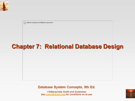 Database System Concepts, 5th Ed. ©Silberschatz, Korth and Sudarshan See www.db-book.com for conditions on re-usewww.db-book.com Chapter 7: Relational.
