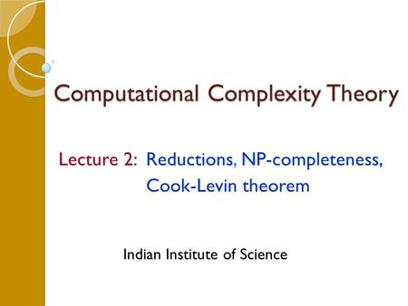 Computational Complexity Theory Lecture 2: Reductions, NP-completeness, Cook-Levin theorem Indian Institute of Science.
