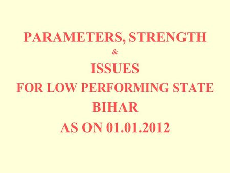 PARAMETERS, STRENGTH & ISSUES FOR LOW PERFORMING STATE BIHAR AS ON 01.01.2012.