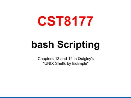 CST8177 bash Scripting Chapters 13 and 14 in Quigley's UNIX Shells by Example