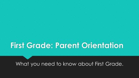 First Grade: Parent Orientation What you need to know about First Grade.