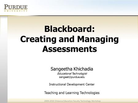 2009-2010 Distance Education Faculty Technology Workshop Blackboard: Creating and Managing Assessments Sangeetha Khichadia Educational Technologist