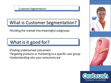Customer Segmentation What is Customer Segmentation? Dividing the market into meaningful subgroups What is it good for? Finding underserved consumers Targeting.