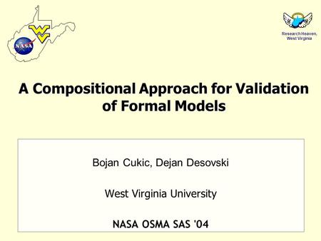 Research Heaven, West Virginia A Compositional Approach for Validation of Formal Models Bojan Cukic, Dejan Desovski West Virginia University NASA OSMA.