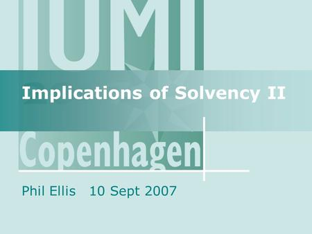 Implications of Solvency II Phil Ellis 10 Sept 2007.