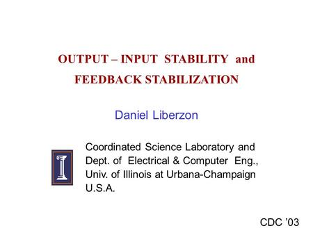 OUTPUT – INPUT STABILITY and FEEDBACK STABILIZATION Daniel Liberzon CDC '03 Coordinated Science Laboratory and Dept. of Electrical & Computer Eng., Univ.