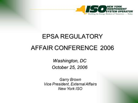 EPSA REGULATORY AFFAIR CONFERENCE 2006 Washington, DC October 25, 2006 Garry Brown Vice President, External Affairs New York ISO.