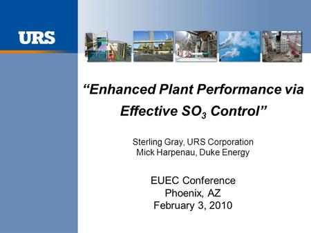 """Enhanced Plant Performance via Effective SO 3 Control"" Sterling Gray, URS Corporation Mick Harpenau, Duke Energy EUEC Conference Phoenix, AZ February."