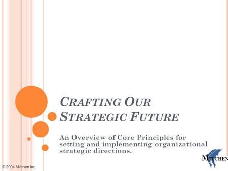 © 2004 Mitchen Inc M ITCHEN C RAFTING O UR S TRATEGIC F UTURE An Overview of Core Principles for setting and implementing organizational strategic directions.