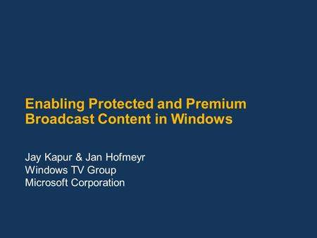 Enabling Protected and Premium Broadcast Content in Windows Jay Kapur & Jan Hofmeyr Windows TV Group Microsoft Corporation.