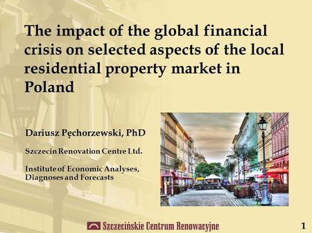 Dariusz Pęchorzewski, PhD Szczecin Renovation Centre Ltd. Institute of Economic Analyses, Diagnoses and Forecasts The impact of the global financial crisis.