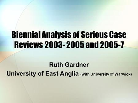 Biennial Analysis of Serious Case Reviews 2003- 2005 and 2005-7 Ruth Gardner University of East Anglia (with University of Warwick)