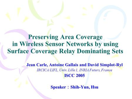 Preserving Area Coverage in Wireless Sensor Networks by using Surface Coverage Relay Dominating Sets Jean Carle, Antoine Gallais and David Simplot-Ryl.