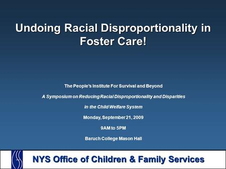 NYS Office of Children & Family Services Undoing Racial Disproportionality in Foster Care! The People's Institute For Survival and Beyond A Symposium on.