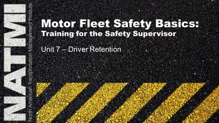 Motor Fleet Safety Basics: Training for the Safety Supervisor Unit 7 – Driver Retention.