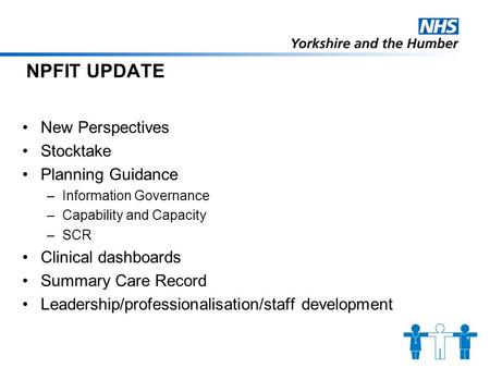 NPFIT UPDATE New Perspectives Stocktake Planning Guidance –Information Governance –Capability and Capacity –SCR Clinical dashboards Summary Care Record.
