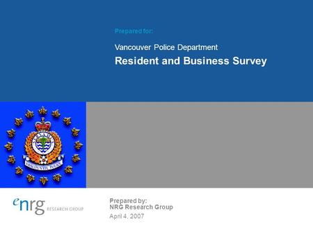 Prepared for: Vancouver Police Department Resident and Business Survey Prepared by: NRG Research Group April 4, 2007.