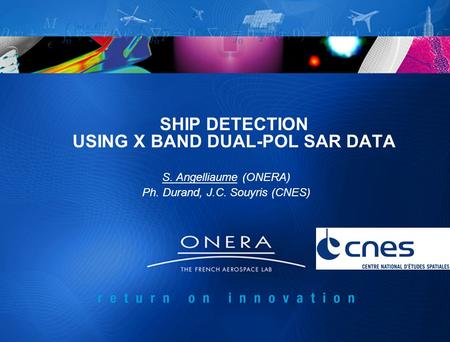 SHIP DETECTION USING X BAND DUAL-POL SAR DATA S. Angelliaume (ONERA) Ph. Durand, J.C. Souyris (CNES)