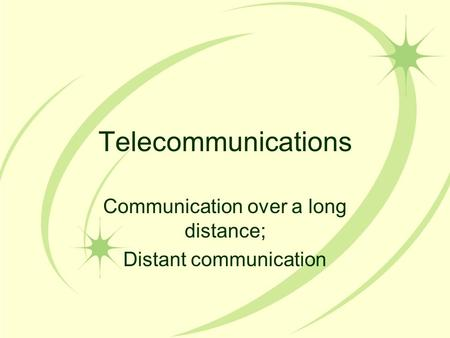 Telecommunications Communication over a long distance; Distant communication.