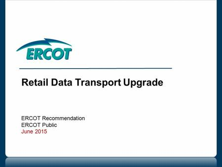 Retail Data Transport Upgrade ERCOT Recommendation ERCOT Public June 2015.