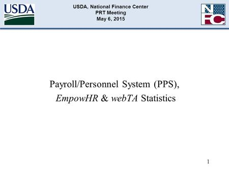 USDA, National Finance Center PRT Meeting May 6, 2015 Payroll/Personnel System (PPS), EmpowHR & webTA Statistics 1.