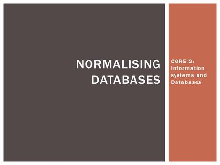 CORE 2: Information systems and Databases NORMALISING DATABASES.