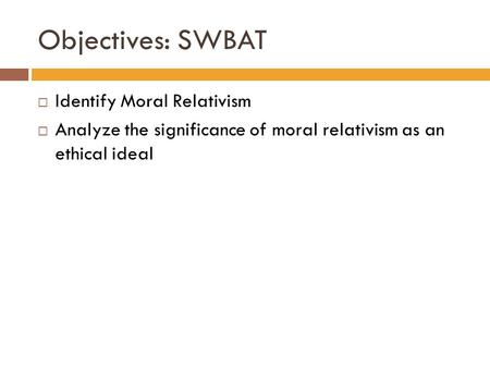 Objectives: SWBAT  Identify Moral Relativism  Analyze the significance of moral relativism as an ethical ideal.