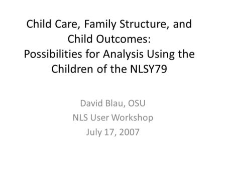 Child Care, Family Structure, and Child Outcomes: Possibilities for Analysis Using the Children of the NLSY79 David Blau, OSU NLS User Workshop July 17,