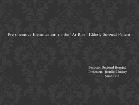 "Pre-operative Identification of the ""At Risk"" Elderly Surgical Patient Penticton Regional Hospital Presenters: Jennifer Lindsay Sarah Paul."