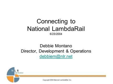 Copyright 2004 National LambdaRail, Inc Connecting to National LambdaRail 6/23/2004 Debbie Montano Director, Development & Operations