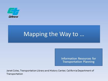 Mapping the Way to … Information Resources for Transportation Planning Janet Coles, Transportation Library and History Center, California Department of.