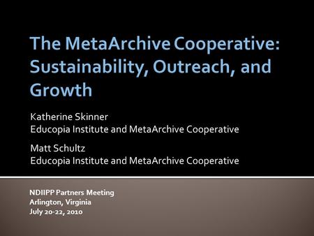 Katherine Skinner Educopia Institute and MetaArchive Cooperative Matt Schultz Educopia Institute and MetaArchive Cooperative NDIIPP Partners Meeting Arlington,
