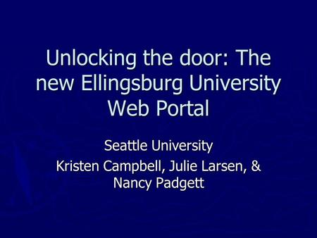 Unlocking the door: The new Ellingsburg University Web Portal Seattle University Kristen Campbell, Julie Larsen, & Nancy Padgett.