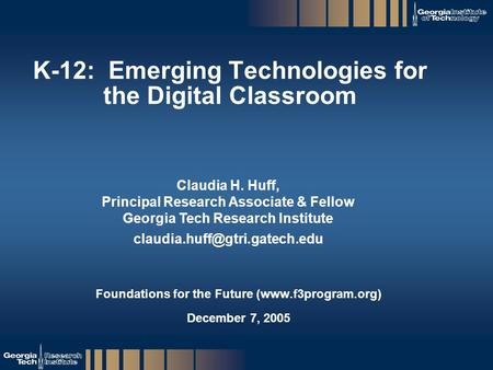 GTRI_B-1 K-12: Emerging Technologies for the Digital Classroom Foundations for the Future (www.f3program.org) December 7, 2005 Claudia H. Huff, Principal.