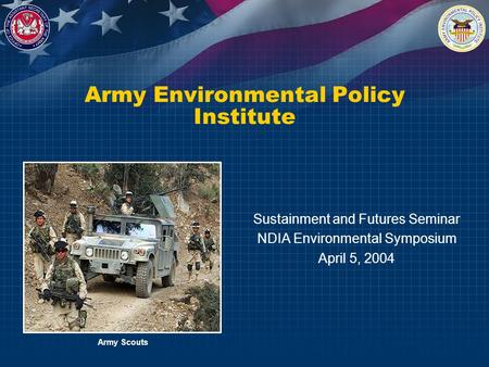 Army Environmental Policy Institute Sustainment and Futures Seminar NDIA Environmental Symposium April 5, 2004 Army Scouts.