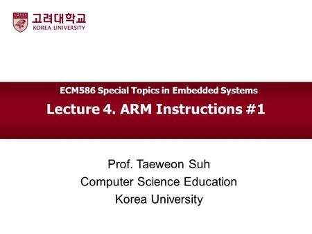 Lecture 4. ARM Instructions #1 Prof. Taeweon Suh Computer Science Education Korea University ECM586 Special Topics in Embedded Systems.
