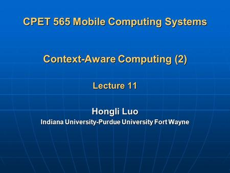 CPET 565 Mobile Computing Systems Context-Aware Computing (2) Lecture 11 Hongli Luo Indiana University-Purdue University Fort Wayne.