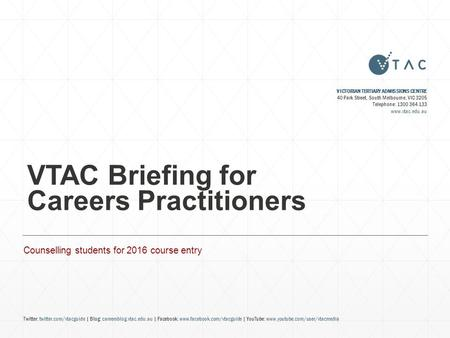 VTAC Briefing for Careers Practitioners Counselling students for 2016 course entry VICTORIAN TERTIARY ADMISSIONS CENTRE 40 Park Street, South Melbourne,