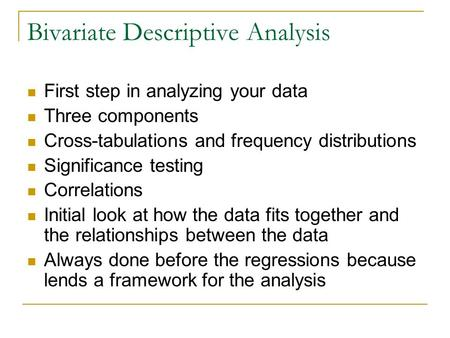 Bivariate Descriptive Analysis First step in analyzing your data Three components Cross-tabulations and frequency distributions Significance testing Correlations.