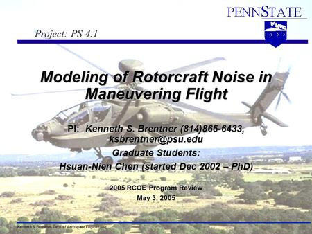 Kenneth S. Brentner, Dept. of Aerospace EngineeringRCOE Review, May 3, 2005 1 Modeling of Rotorcraft Noise in Maneuvering Flight PI: Kenneth S. Brentner.