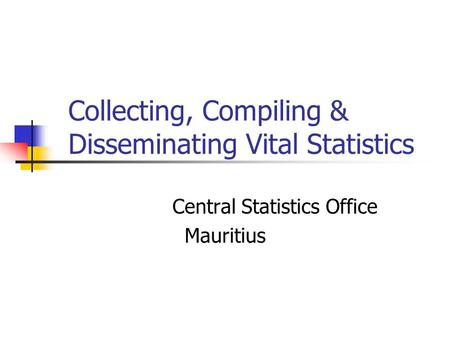 Collecting, Compiling & Disseminating Vital Statistics Central Statistics Office Mauritius.