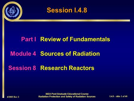 4/2003 Rev 2 I.4.8 – slide 1 of 60 Session I.4.8 Part I Review of Fundamentals Module 4Sources of Radiation Session 8Research Reactors IAEA Post Graduate.