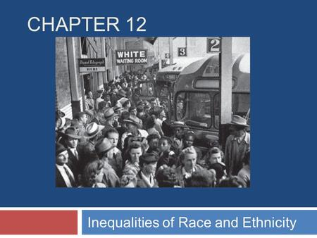 CHAPTER 12 Inequalities of Race and Ethnicity. Chapter Outline  The Meaning of Race and Ethnicity  When Worlds Collide: Patterns of Intergroup Relations.