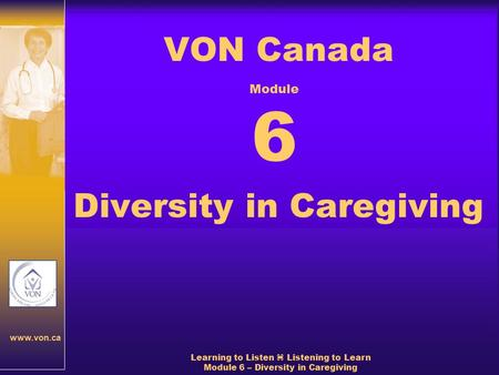 Www.von.ca Learning to Listen  Listening to Learn Module 6 – Diversity in Caregiving VON Canada Diversity in Caregiving Module 6.