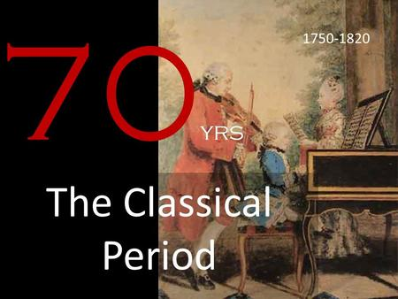 70 yrs The Classical Period 1750-1820. WHAT WAS HAPPENING?