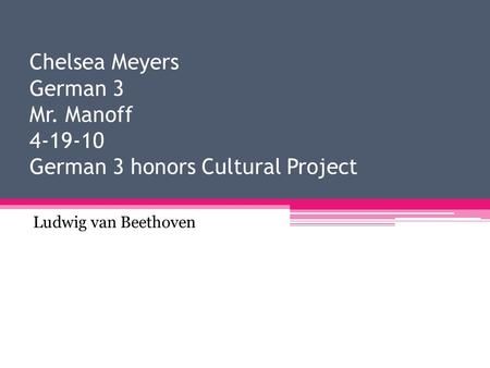 Chelsea Meyers German 3 Mr. Manoff 4-19-10 German 3 honors Cultural Project Ludwig van Beethoven.