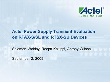 Actel Power Supply Transient Evaluation on RTAX-S/SL and RTSX-SU Devices Solomon Wolday, Roopa Kaltippi, Antony Wilson September 2, 2009.