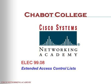 CISCO NETWORKING ACADEMY Chabot College ELEC 99.08 Extended Access Control Lists.